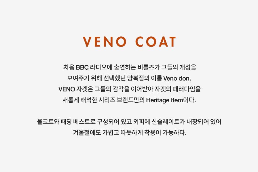 VENO COAT 처음 BBC 라디오에 출연하는 비틀즈가 그들의 개성을 보여주기 위해 선택했던 양복점의 이름 Veno don. VENO 자켓은 그들의 감각을 이어받아 자켓의 패러다임을 새롭게 해석한 시리즈 브랜드만의 Heritage Item이다. 울코트와 패딩 베스트로 구성되어 있고 외피에 신슐레이트가 내장되어 있어 겨울철에도 가볍고 따듯하게 착용이 가능하다.