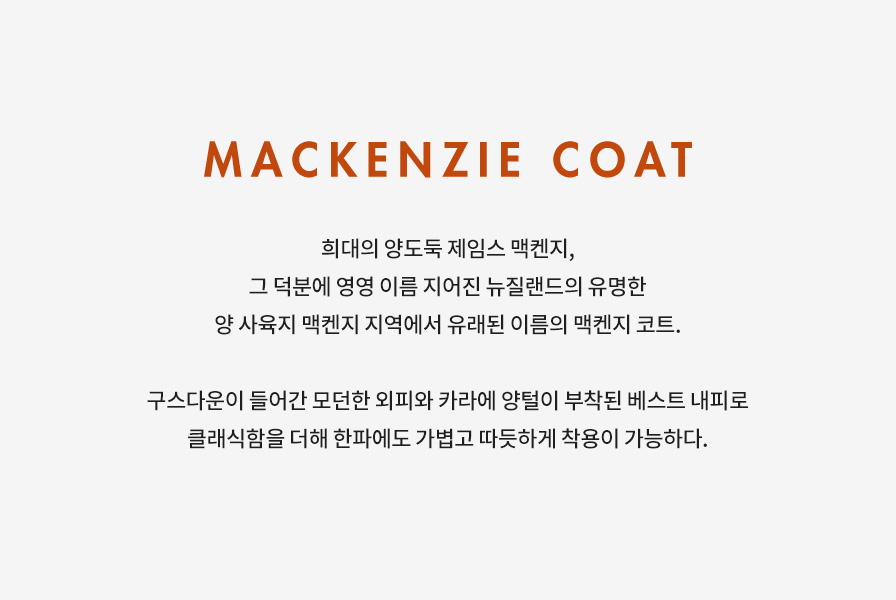 MACKENZIE COAT 희대의 양도둑 제임스 맥켄지, 그 덕분에 영영 이름 지어진 뉴질랜드의 유명한 양 사육지 맥켄지 지역에서 유래된 이름의 맥켄지 코트. 구스다운이 들어간 모던한 외피와 카라에 양털이 부착된 베스트 내피로 클래식함을 더해 한파에도 가볍고 따듯하게 착용이 가능하다.