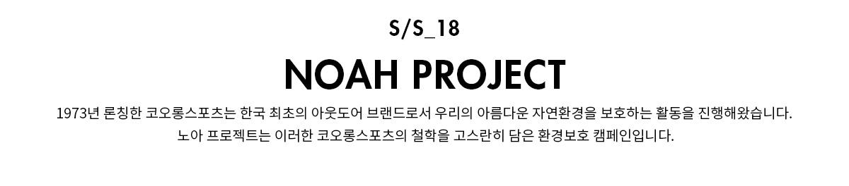 s/s_18 NOAH PROJECT 1973년 론칭한 코오롱스포츠는 한국 최초의 아웃도어 브랜드로서 우리의 아름다운 자연환경을 보호하는 활동을 진행해왔습니다. 노아 프로젝트는 이러한 코오롱스포츠의 철학을 고스란히 담은 환경보호 캠페인입니다.
