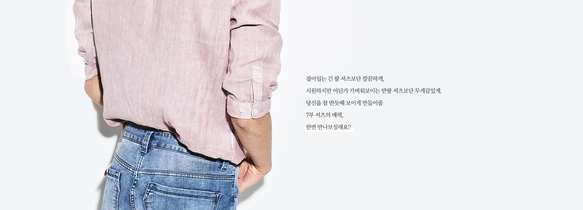 접어입는 긴 팔 셔츠보단 깔끔하게, 시원하지만 어딘가 가벼워보이는 반팔 셔츠보단 무게감있게. 당신을 참 반듯해 보이게 만들어 줄 7부 셔츠의 매력, 한번 만나보실래요?