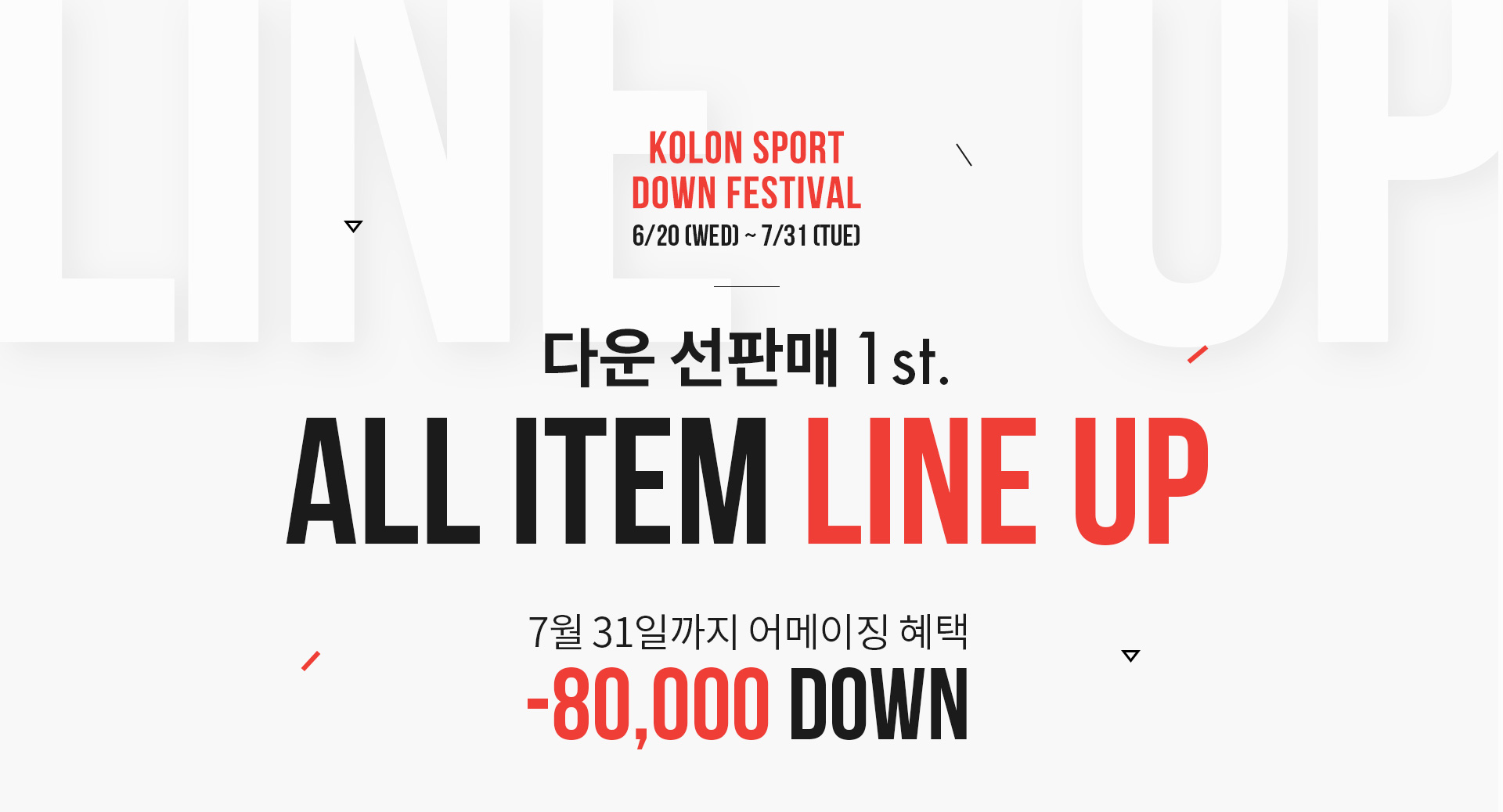 KOLON SPORT DOWN FESTIVAL 6/20(WED) ~ 7/31(TUE) 다운 선판매 1st ALL ITEM LINE UP 7월 31일까지 어메이징 혜택 -80,000 DOWN