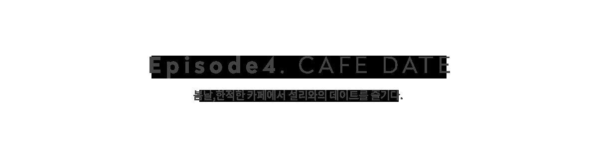 episode 4.CAFE DATE 봄날, 한적한 카페에서 설리와의 데이트를 즐기다.
