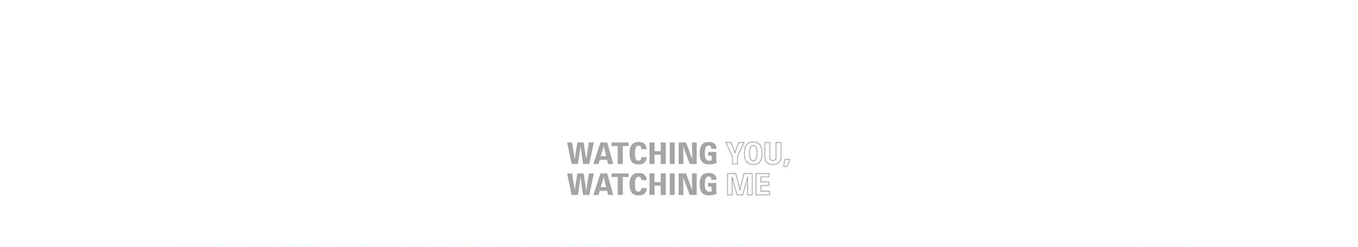 WATCHING YOU, WATCHING ME