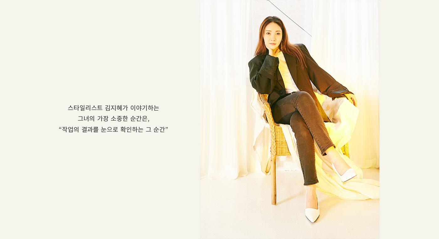 스타일리스트 김지혜가 이야기하는 그녀의 가장 소중한 순간은, 작업의 결과를 눈으로 확인하는 그 순간